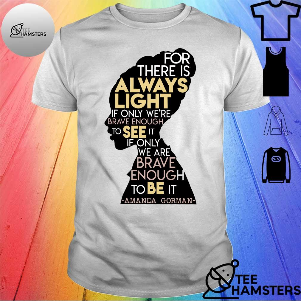 For There Is Always Light If Only We're Brave Enough To See It If Only We Are Brave Enough To Be It Amanda Gorman Shirt