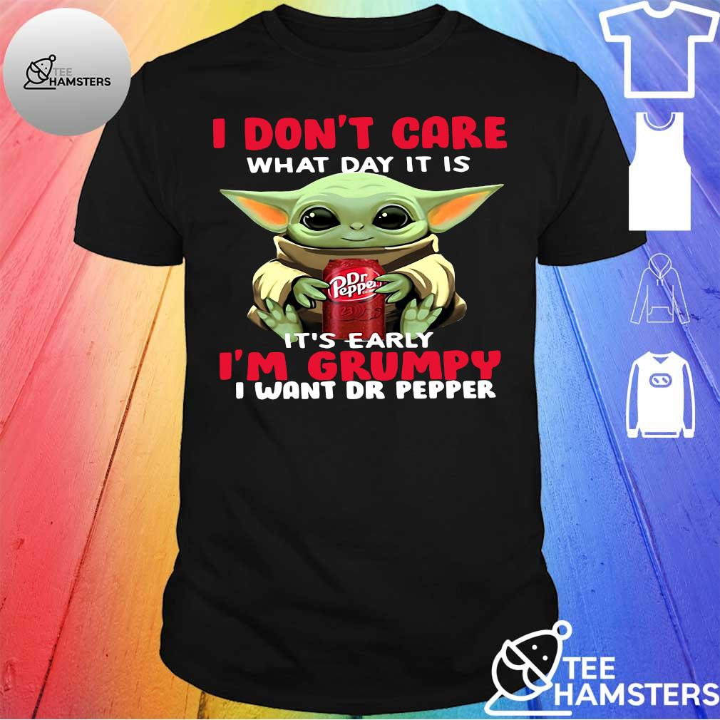 Baby Yoda I don't care what day it is it's early I'm grumpy I want Dr Pepper shirt