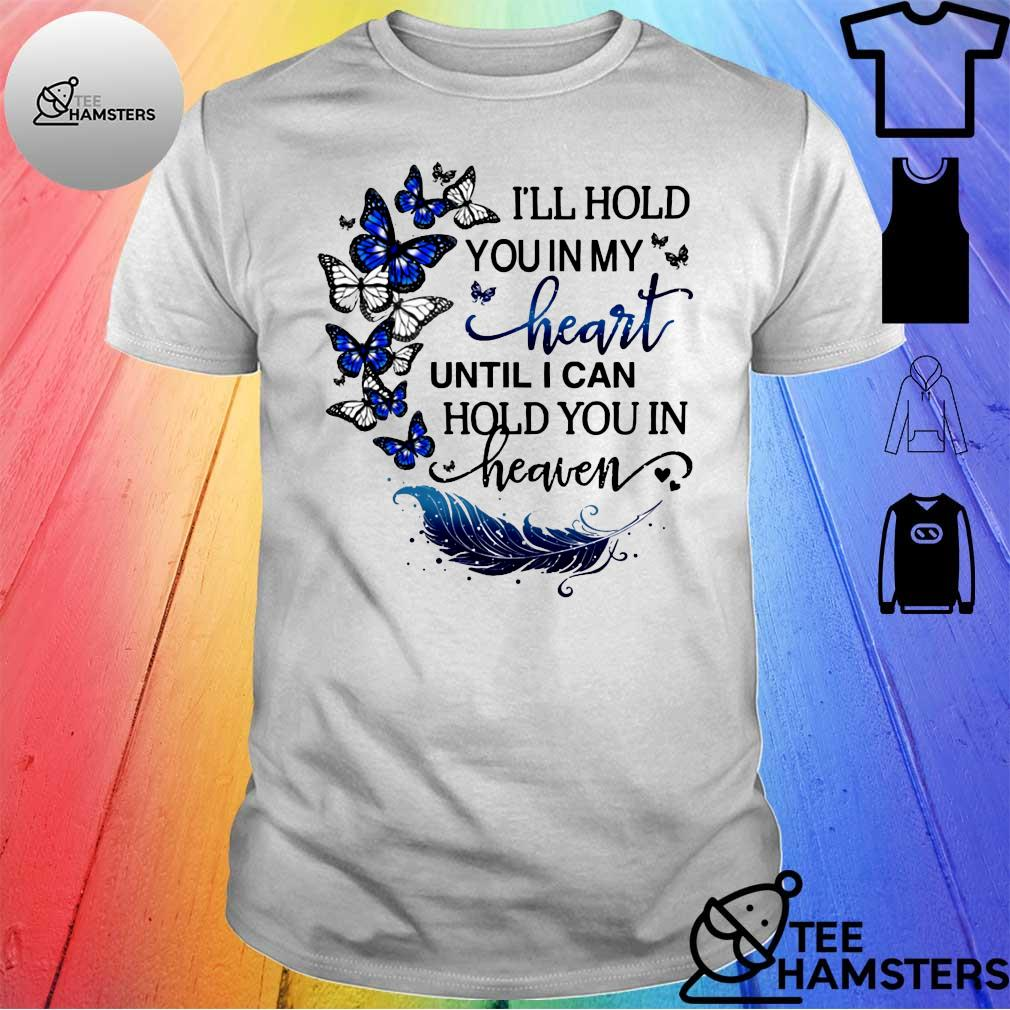 Butterfly I'll hold you in my heart until I can hold you in heaven shirt