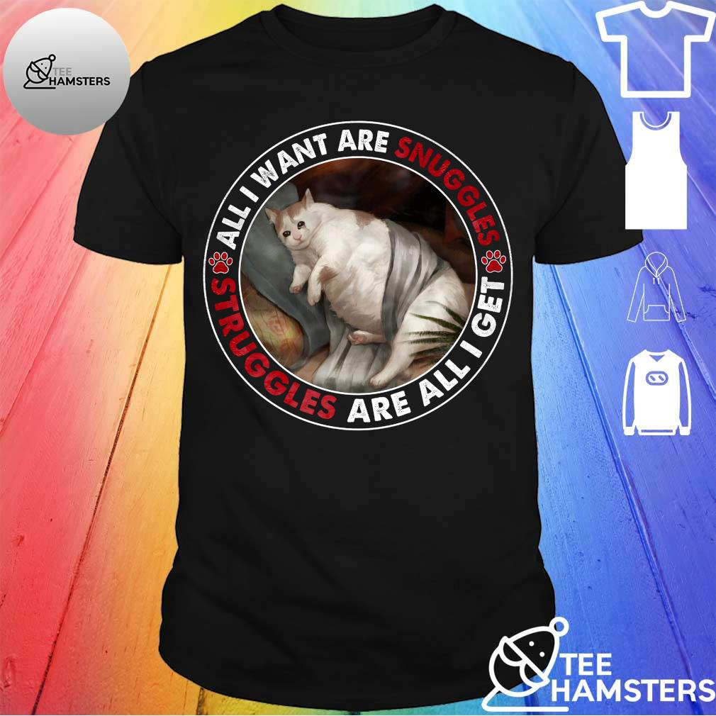 Cat All I want are snuggles struggles are all I get shirt