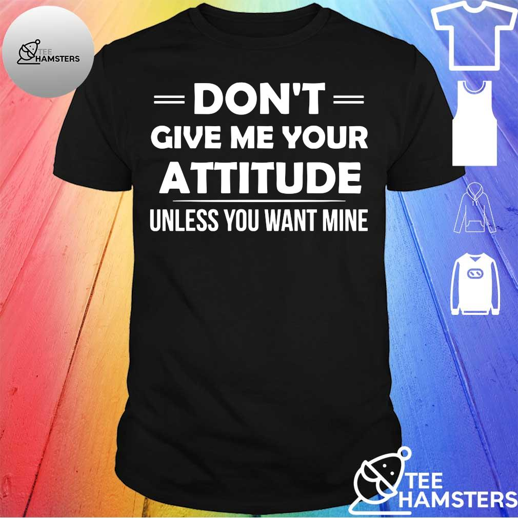 Don't give me your attitude unless you want mine shirt