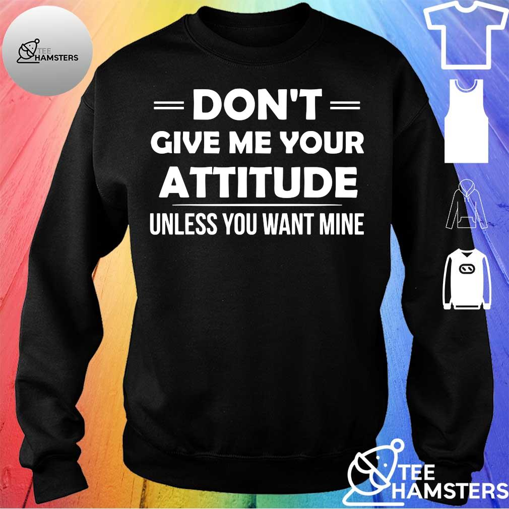 Don't give me your attitude unless you want mine sweater