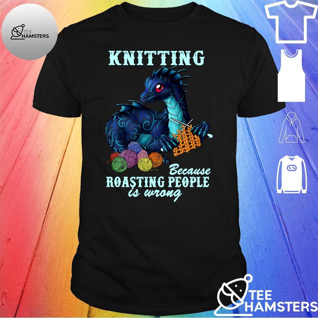 Dragon knitting because roasting people is wrong shirt