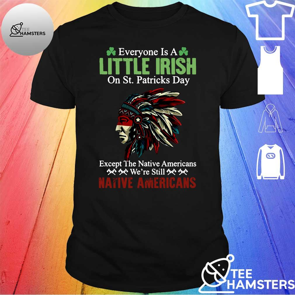 Everyone is a little irish on St.Patricks day except the native Americans we're still Native Americans shirt