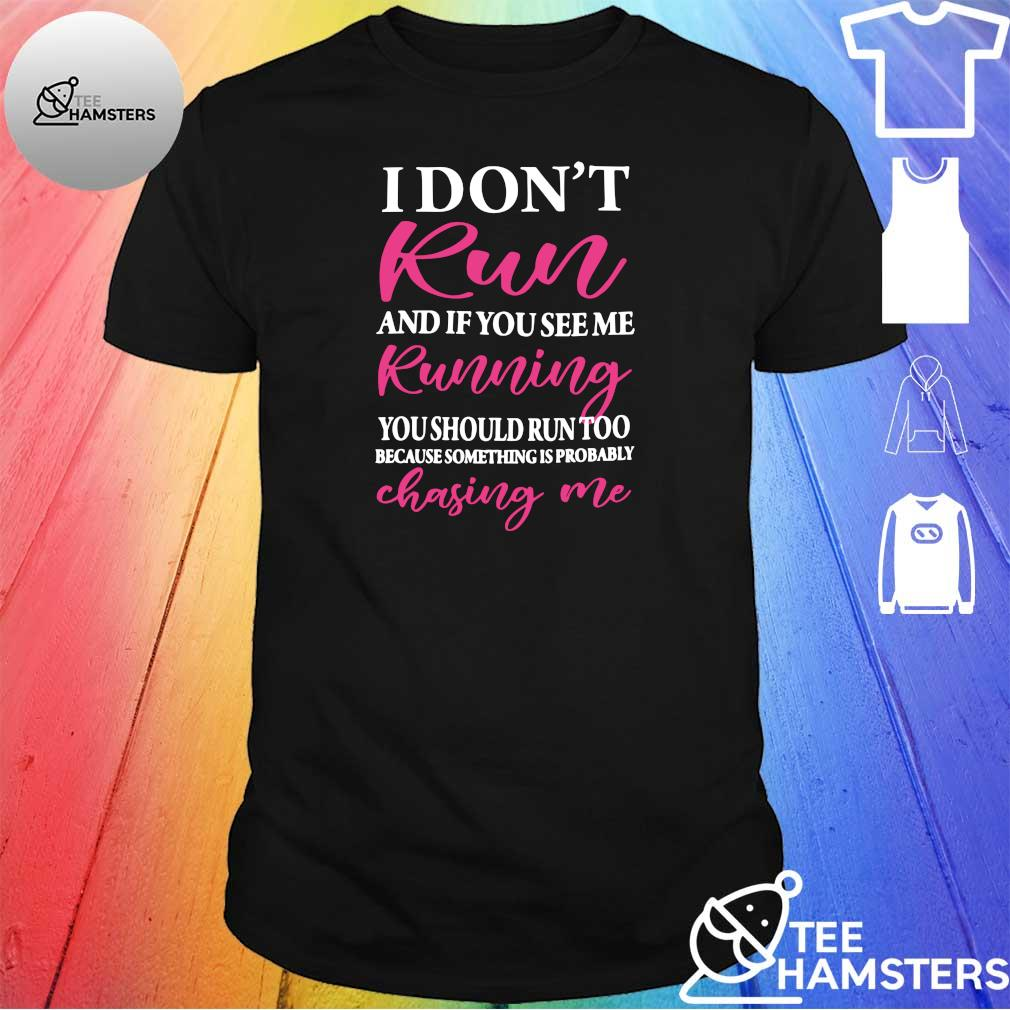 I don't run and if you see me running you should run too because something is probably chasing me shirt