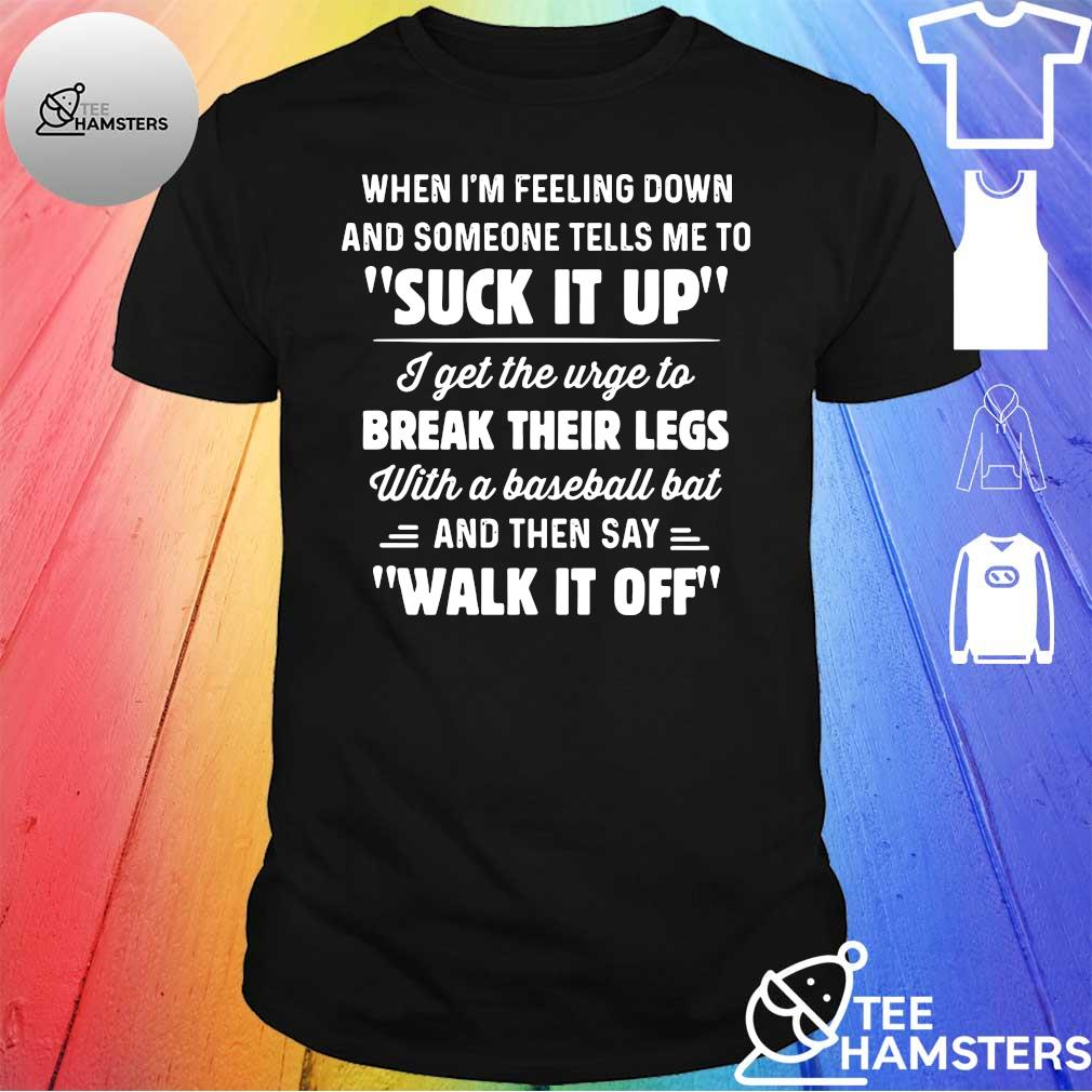 When i'm feeling down and someone tells me to suck it up i get the urge to break their legs with a baseball bat and then say walk it off shirt