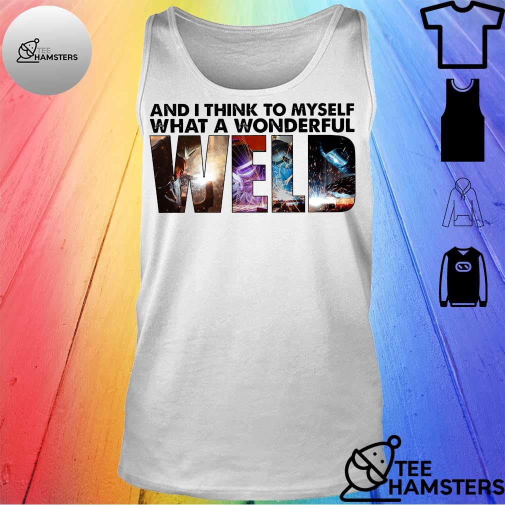And i think to myself what a wonderful WELD tank top