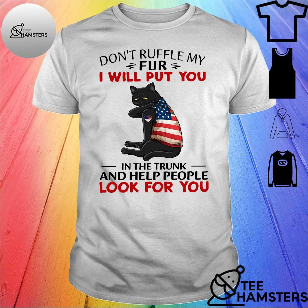 Black cat American don't ruffle my fur i will put you in the trunk and help people look for you shirt