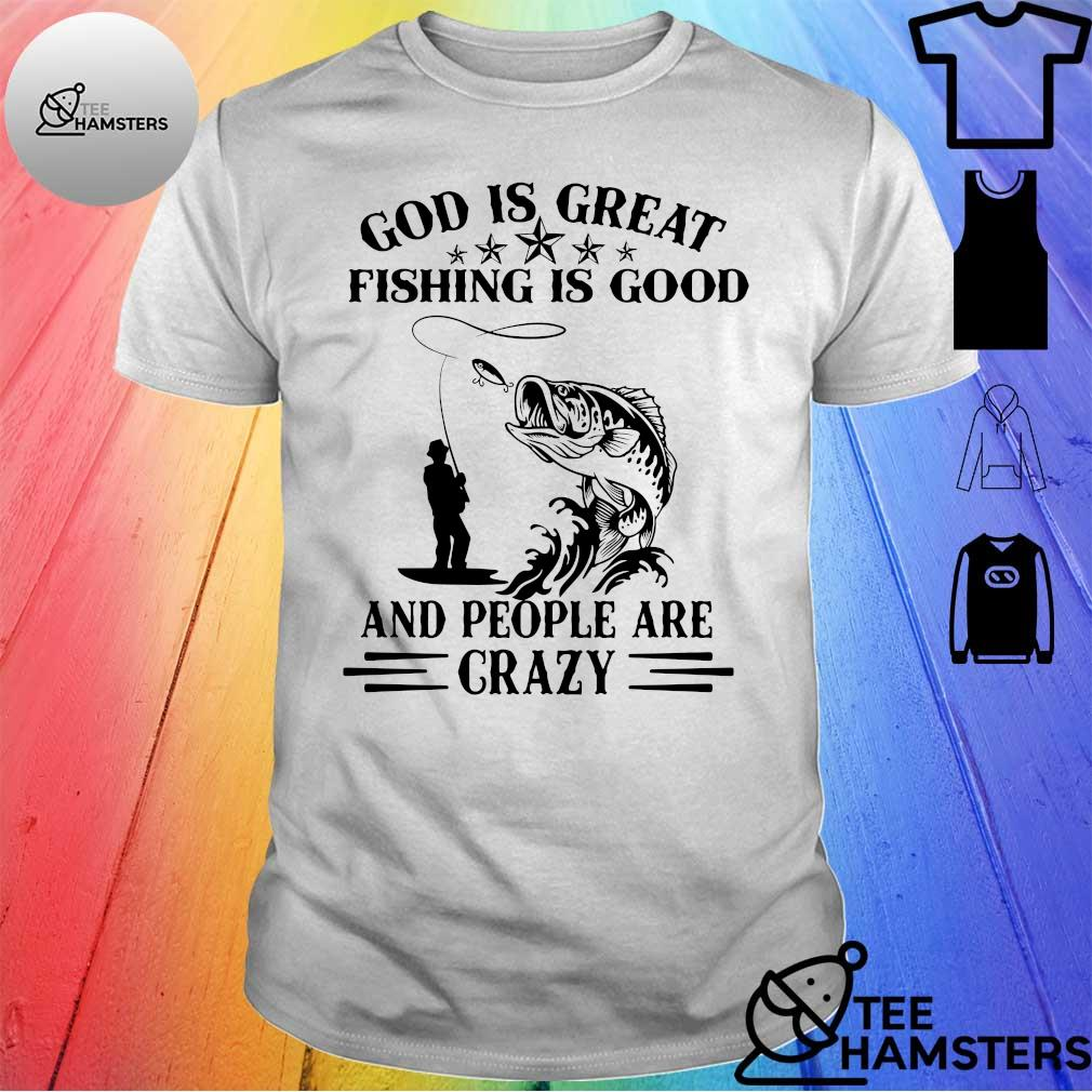 God is great fishing is good and people are crazy shirt