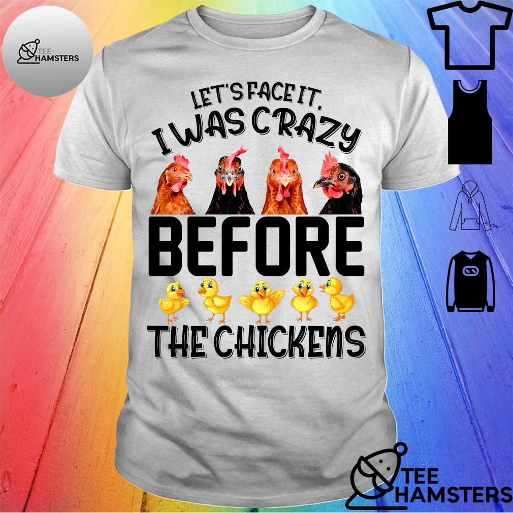 Let's face it i was crazy before the chickens shirt