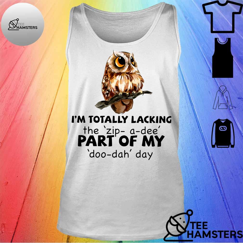 Owl i'm totally lacking the zip a dee part of my doo dah day tank top