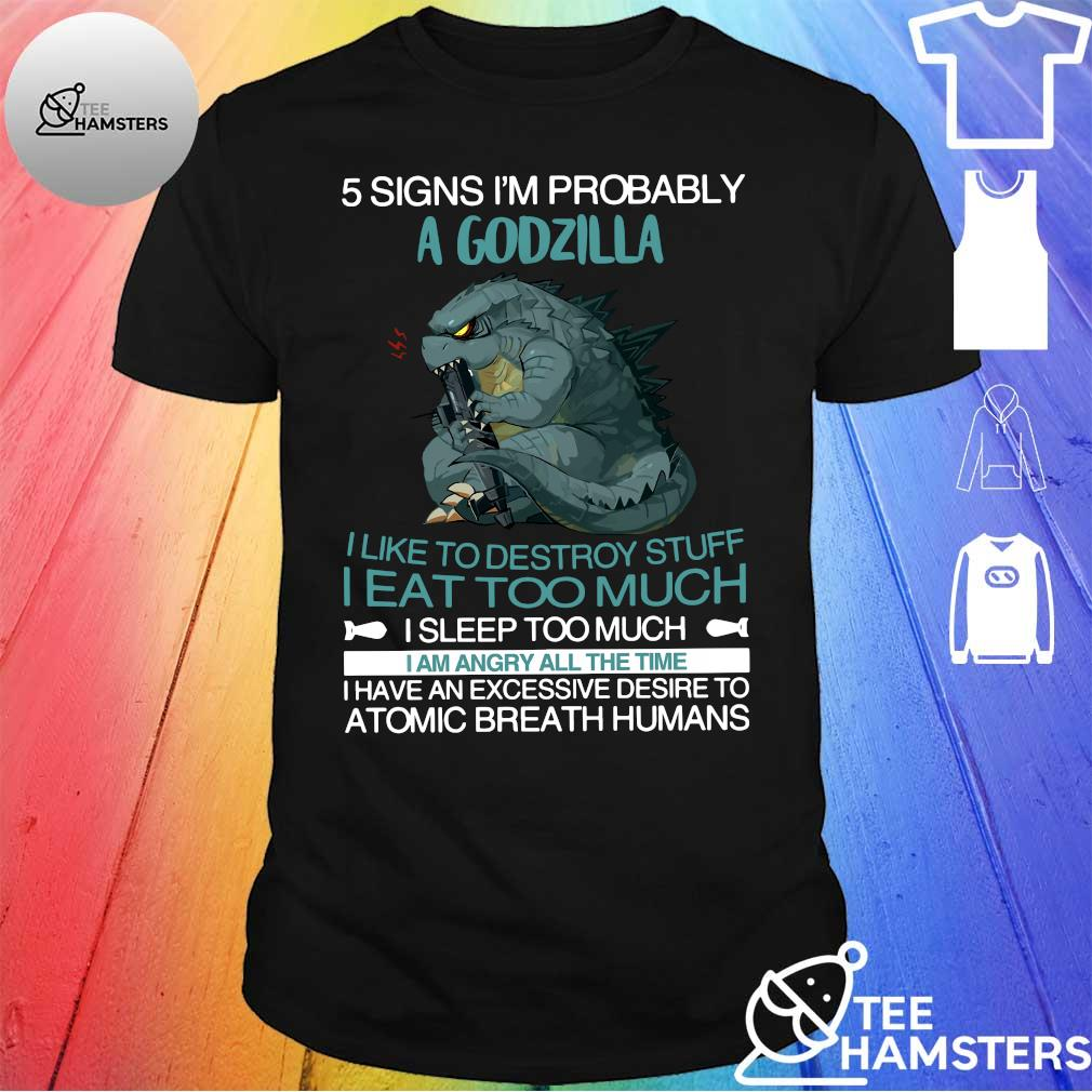 5 Signs i'm probably a godzilla i like to destroy stuff i eat too much shirt