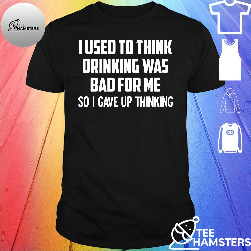 I used to think drinking was bad for me si i give up thinking shirt