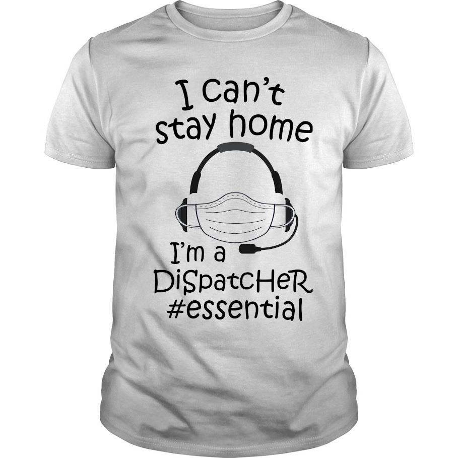 I can't stay home i'm a dispatcher #Essential shirt