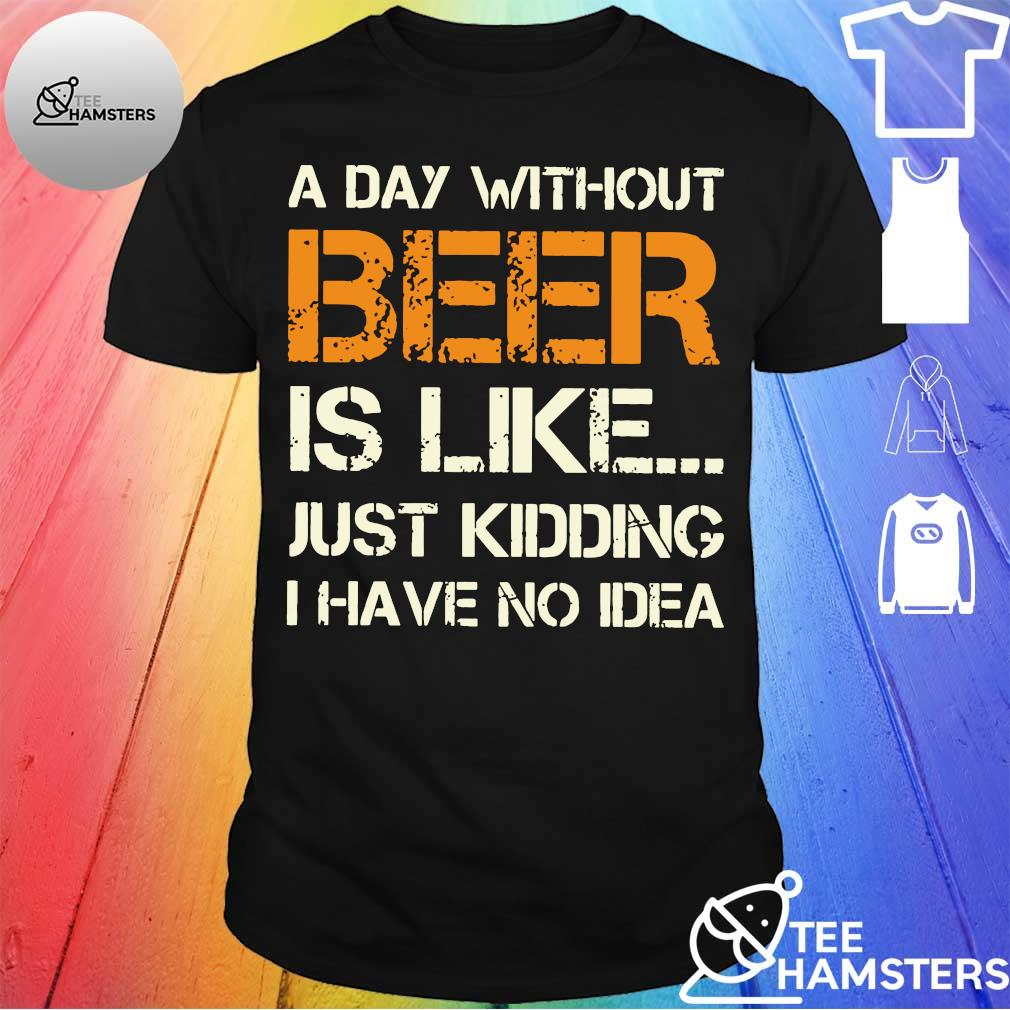 A day wiithout Beer is like just Kidding I have no Idea vintage shirt
