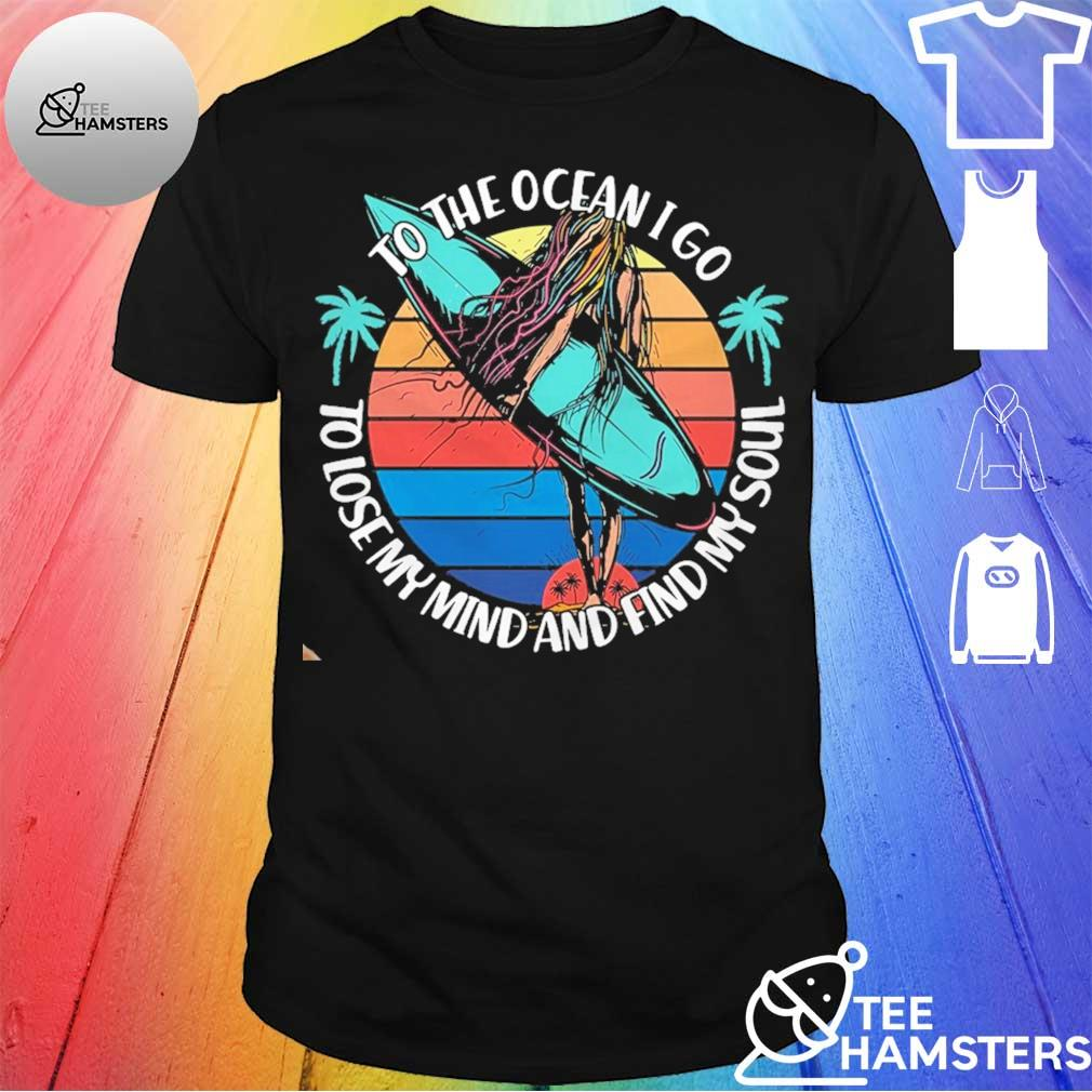 To the ocean i go to lose my mind and find my soul shirt
