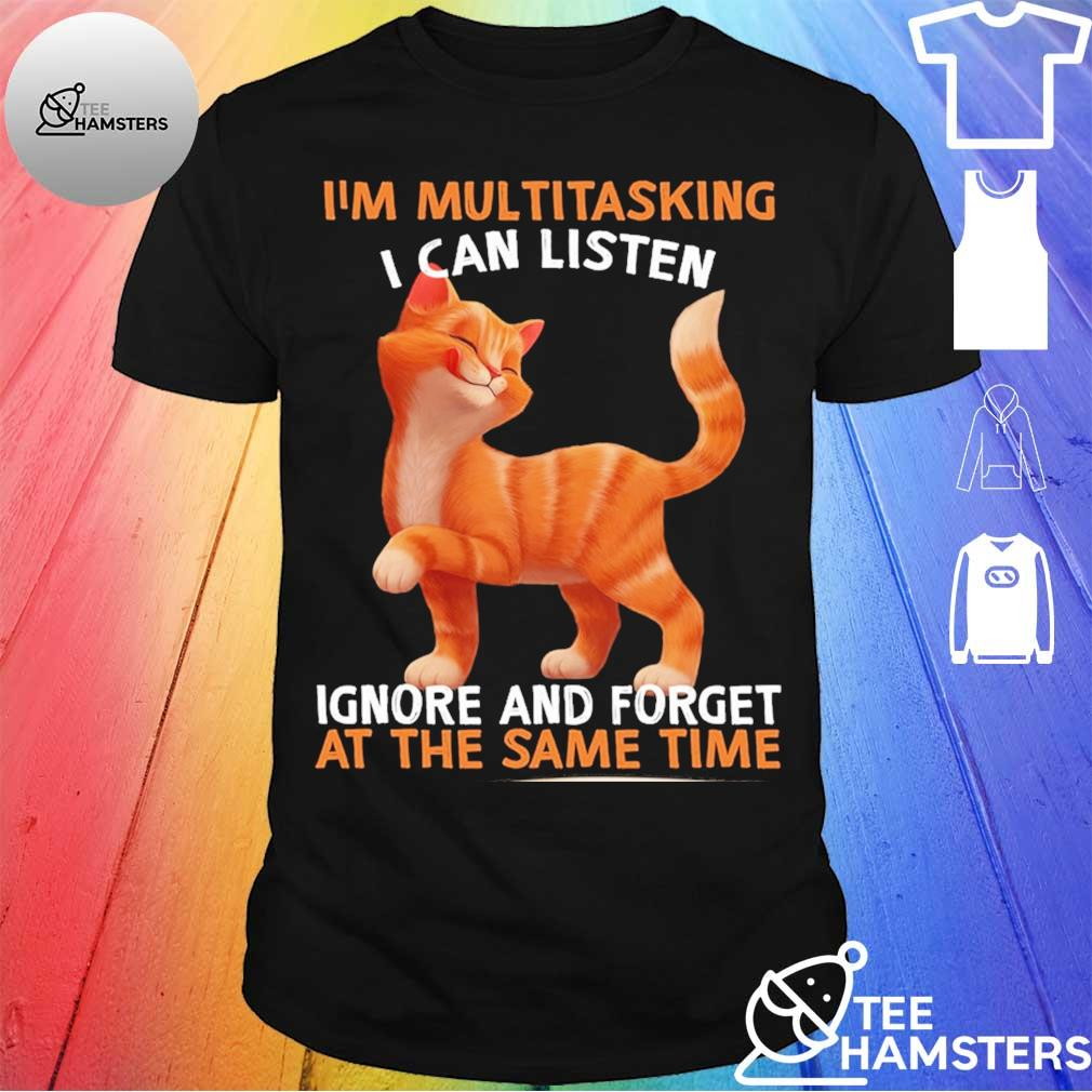 Cat I'm Multitasking I can listen ignore and forget at the same time shirt
