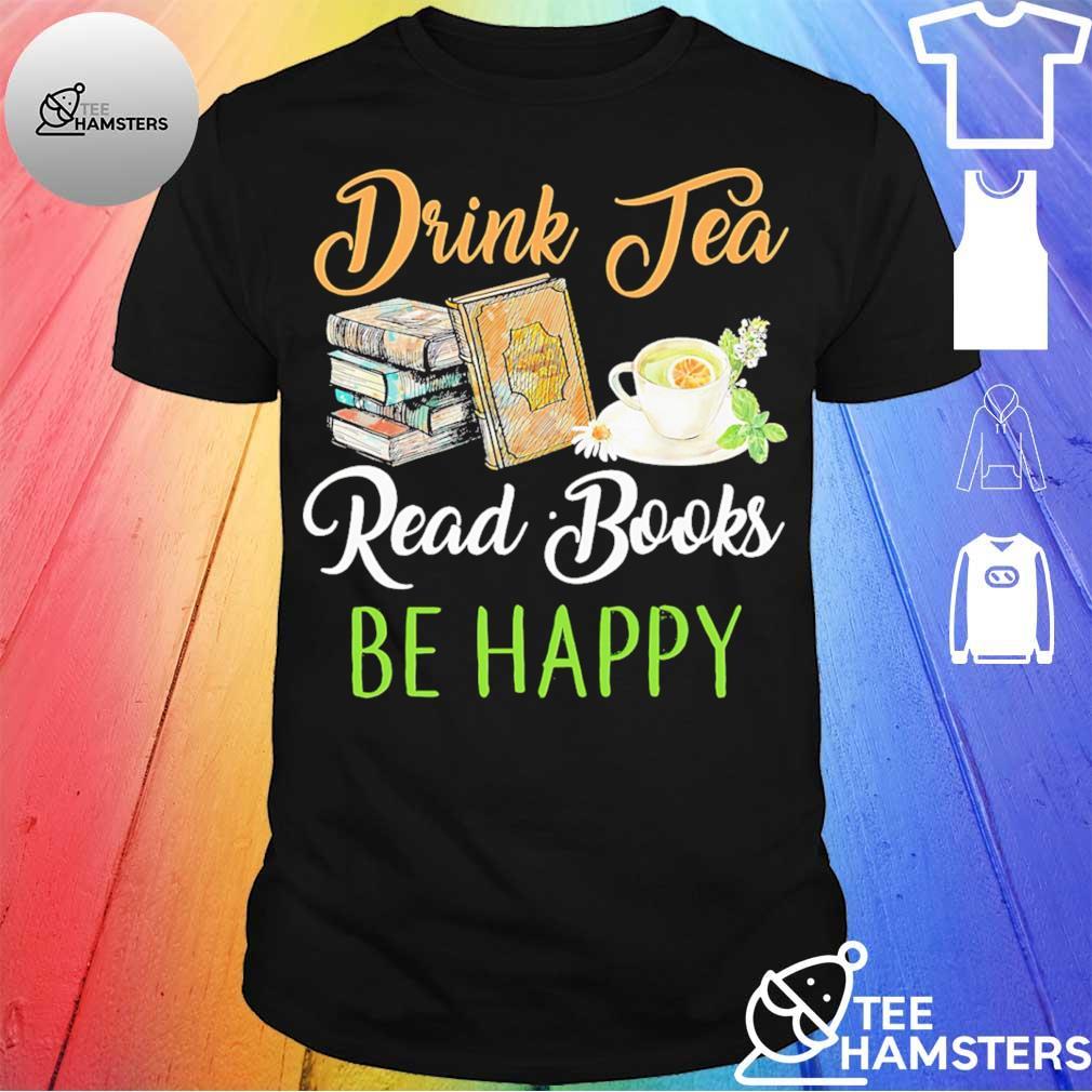Drink tea read books be Happy shirt