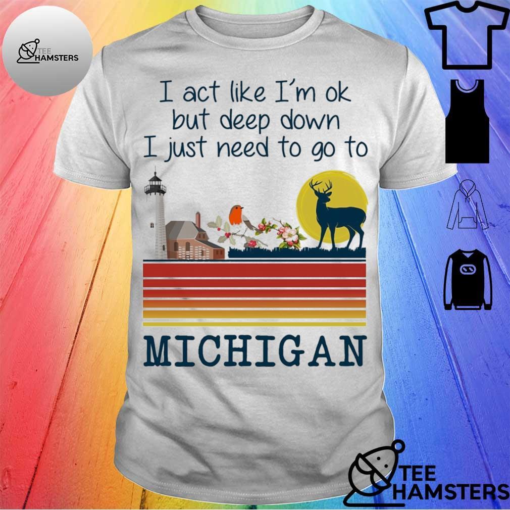 I act like i'm ok but deep down I just need to go to Michigan shirt