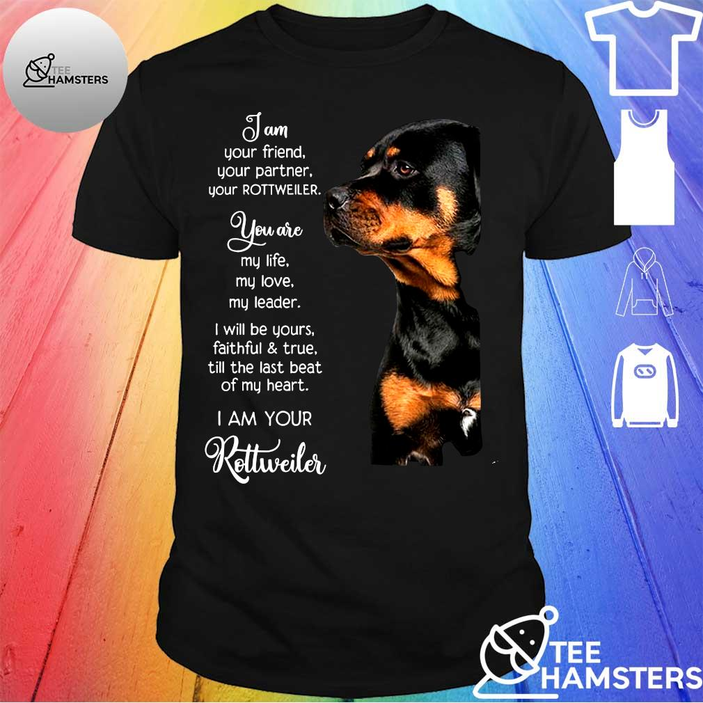 I AM YOUR FRIEND YOUR ROTTWEILER YOU ARE MY LIFE MY LOVE MY LEADER IWILL BE YOURS FAITHFUL&TRUE TILL THE JAST BEAT Ò MY HEART I AM YOUR ROLLWEILER SHIRT