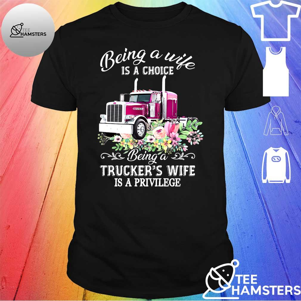 Being a while is a choice being a trucker's wife is a privilege shirt