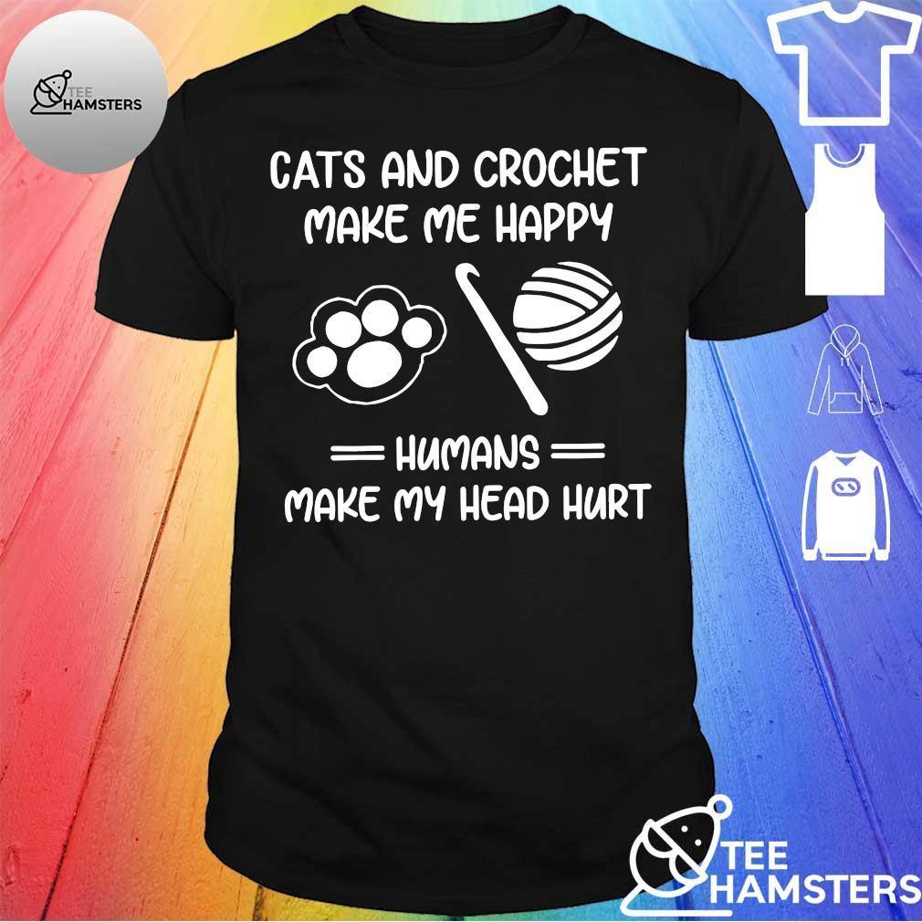 Cats and crochet make me happy humans make my head hurt shirt