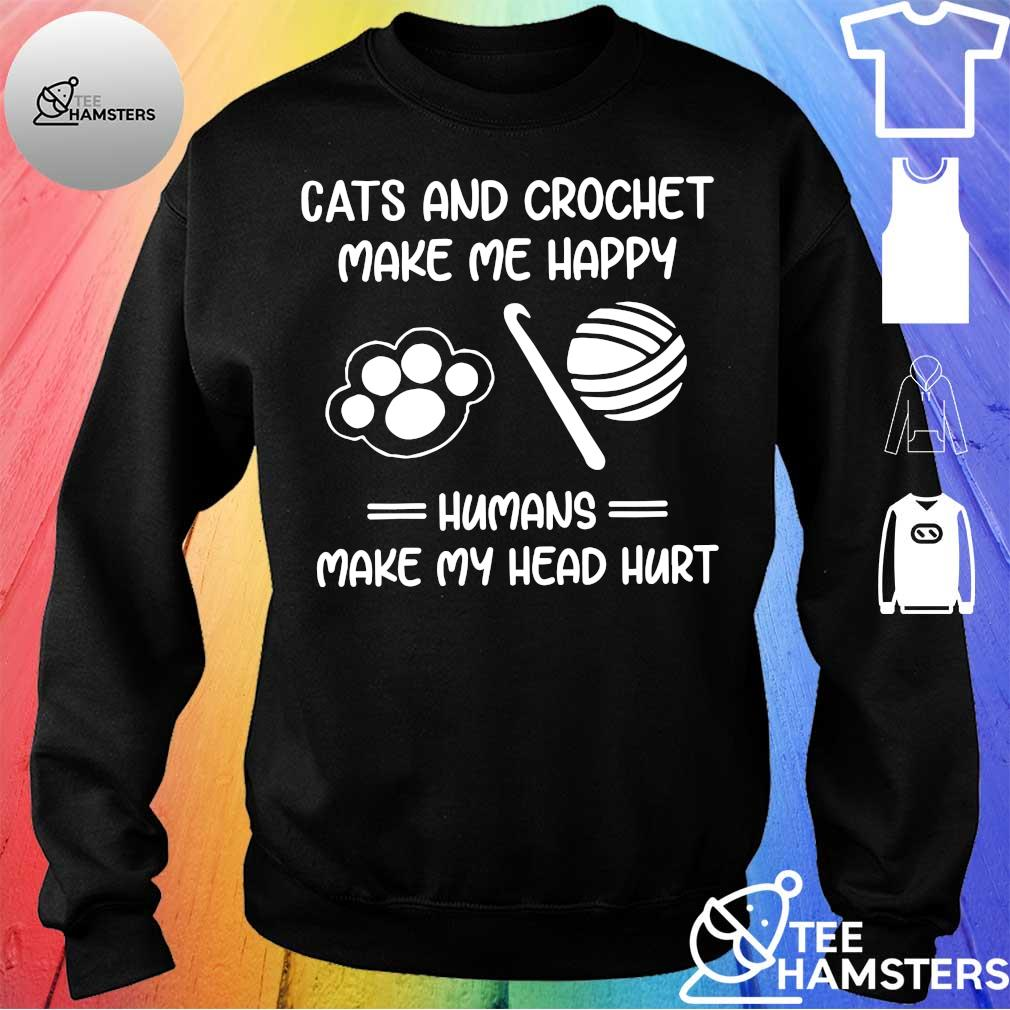 Cats and crochet make me happy humans make my head hurt s sweater