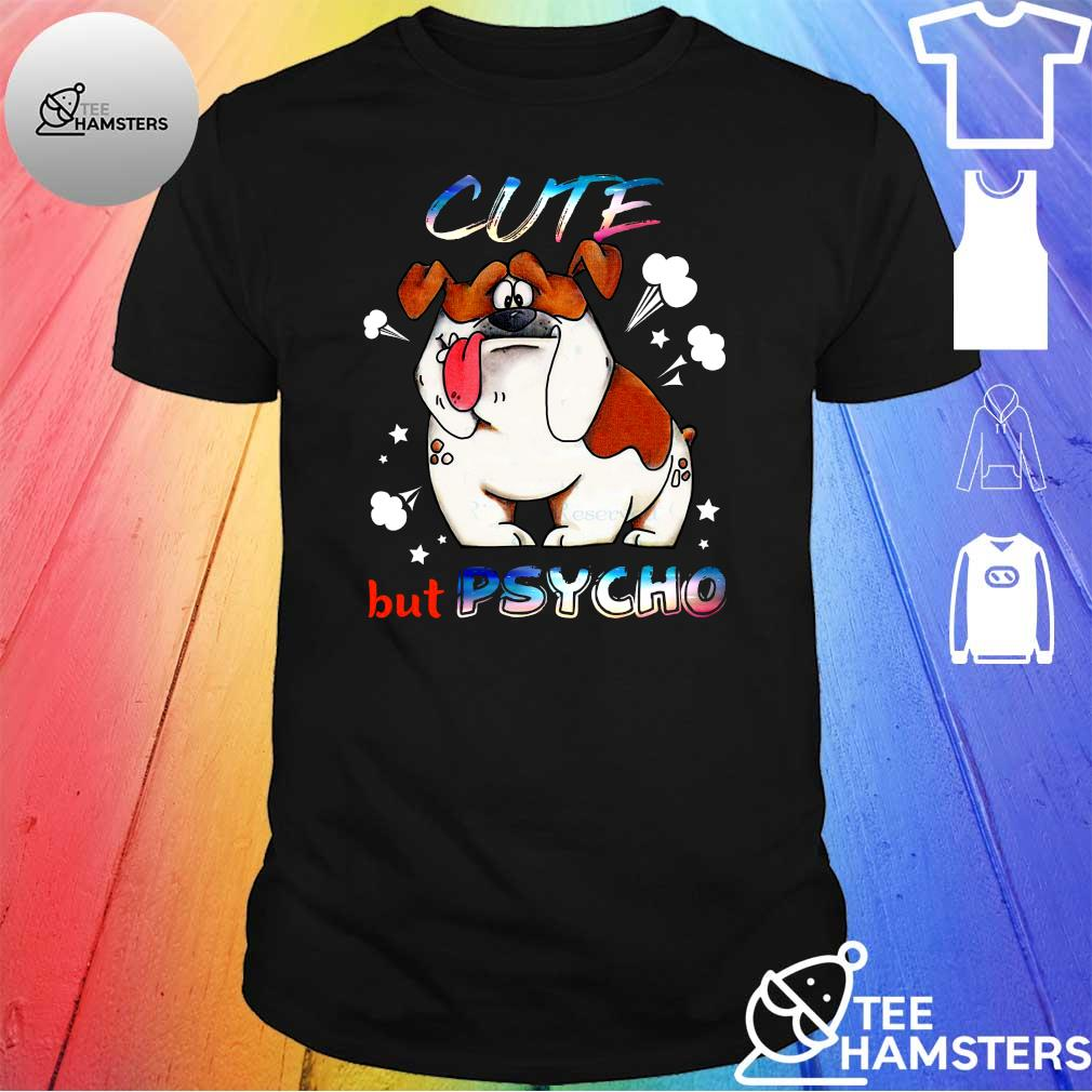 Dog Cute but psycho shirt