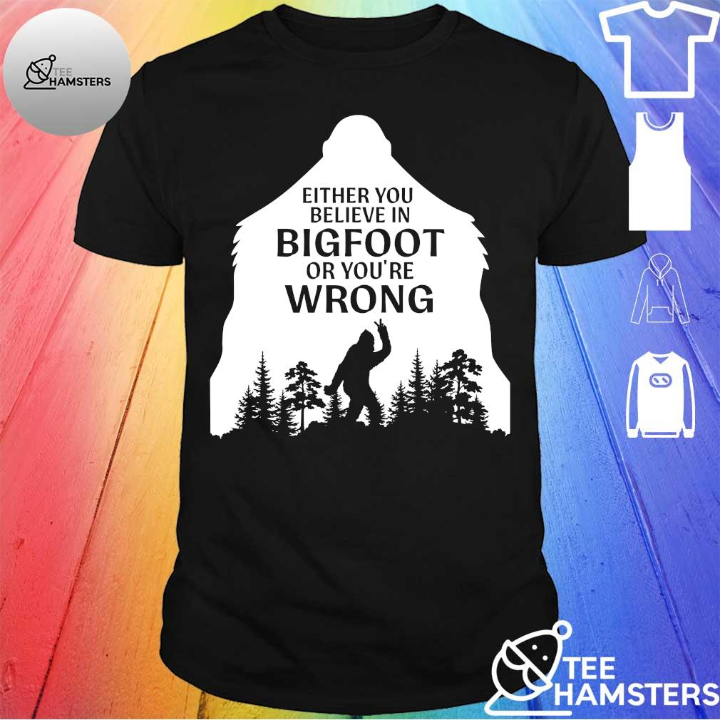 Either you believe in bigfoot ỏ you're wrong shirt