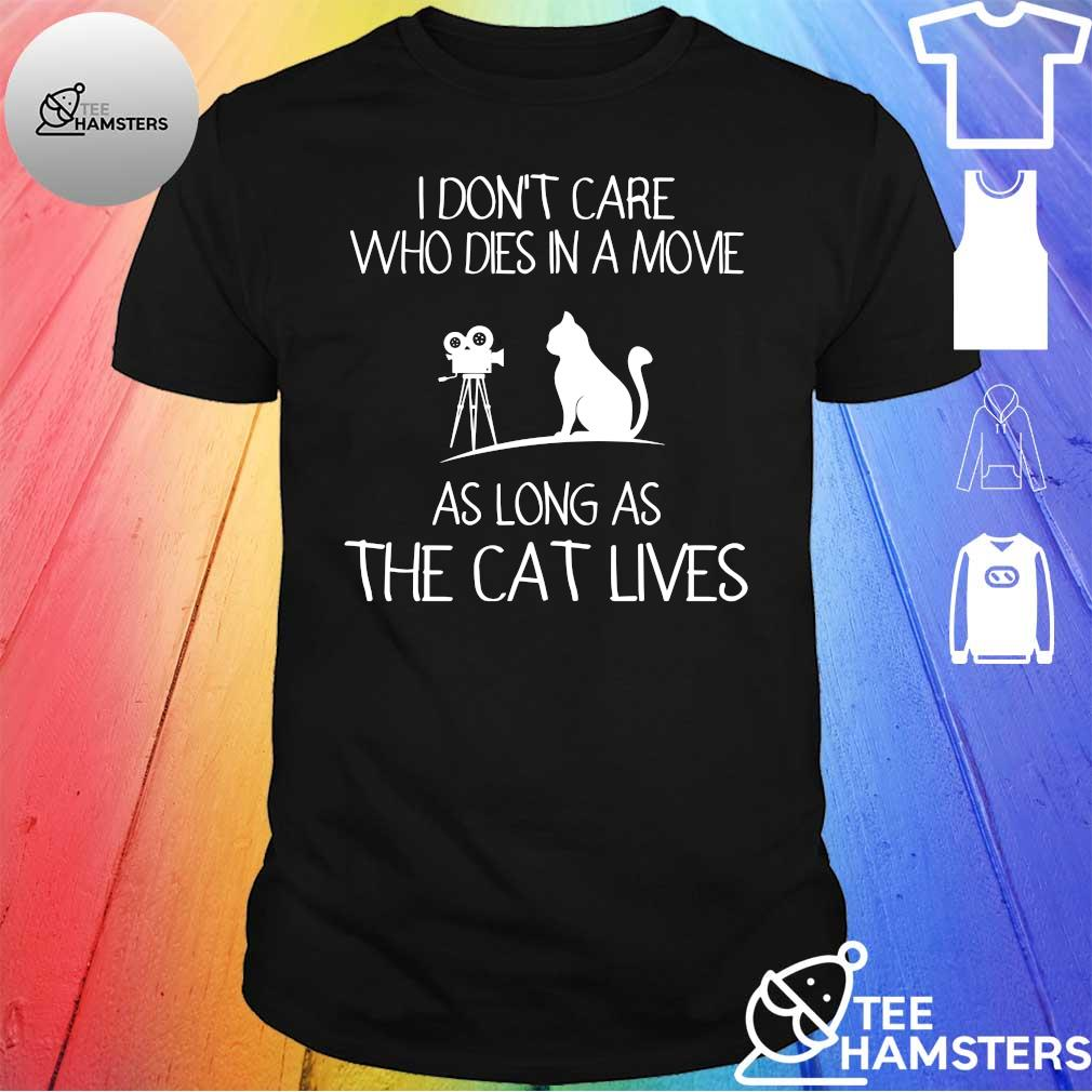 I don't care who dies in a movie as long as the cat lives shirt