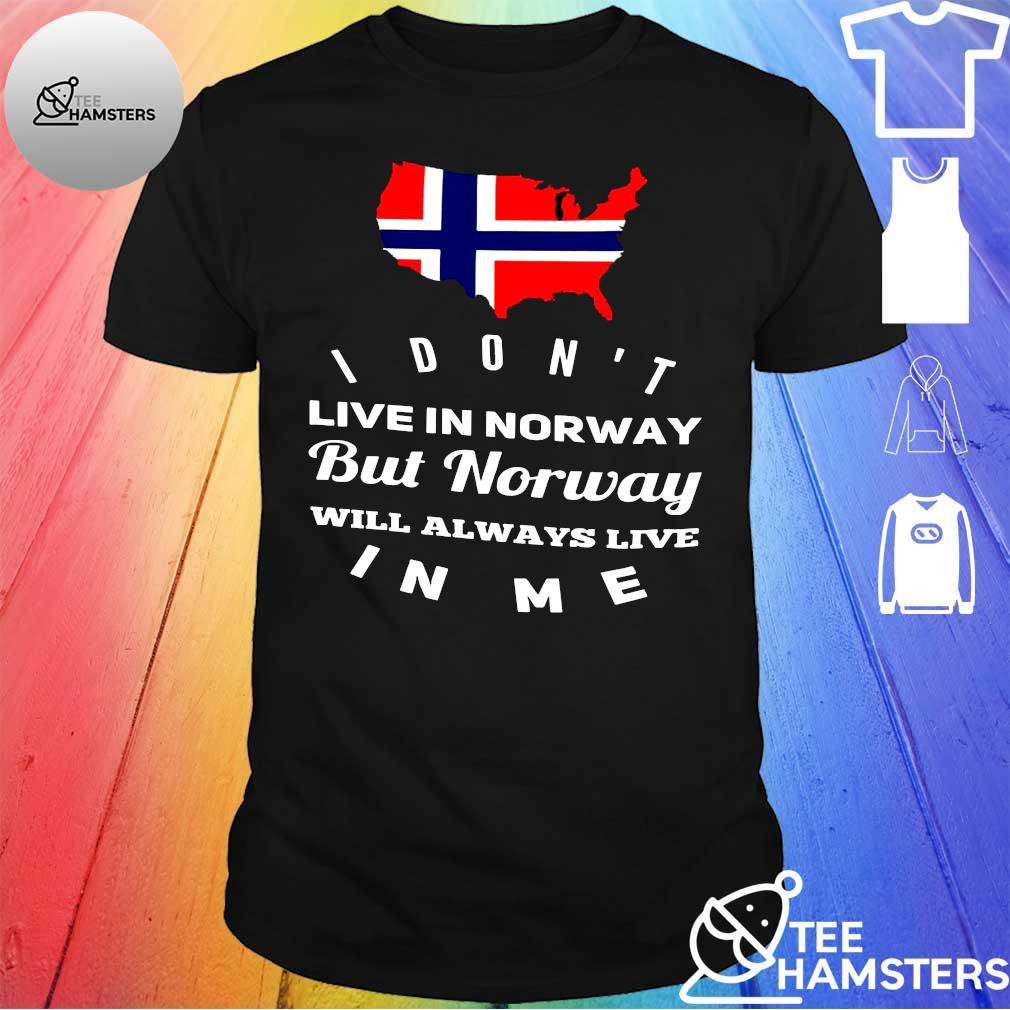 I don't live norway but norwoy will always live in me shirt