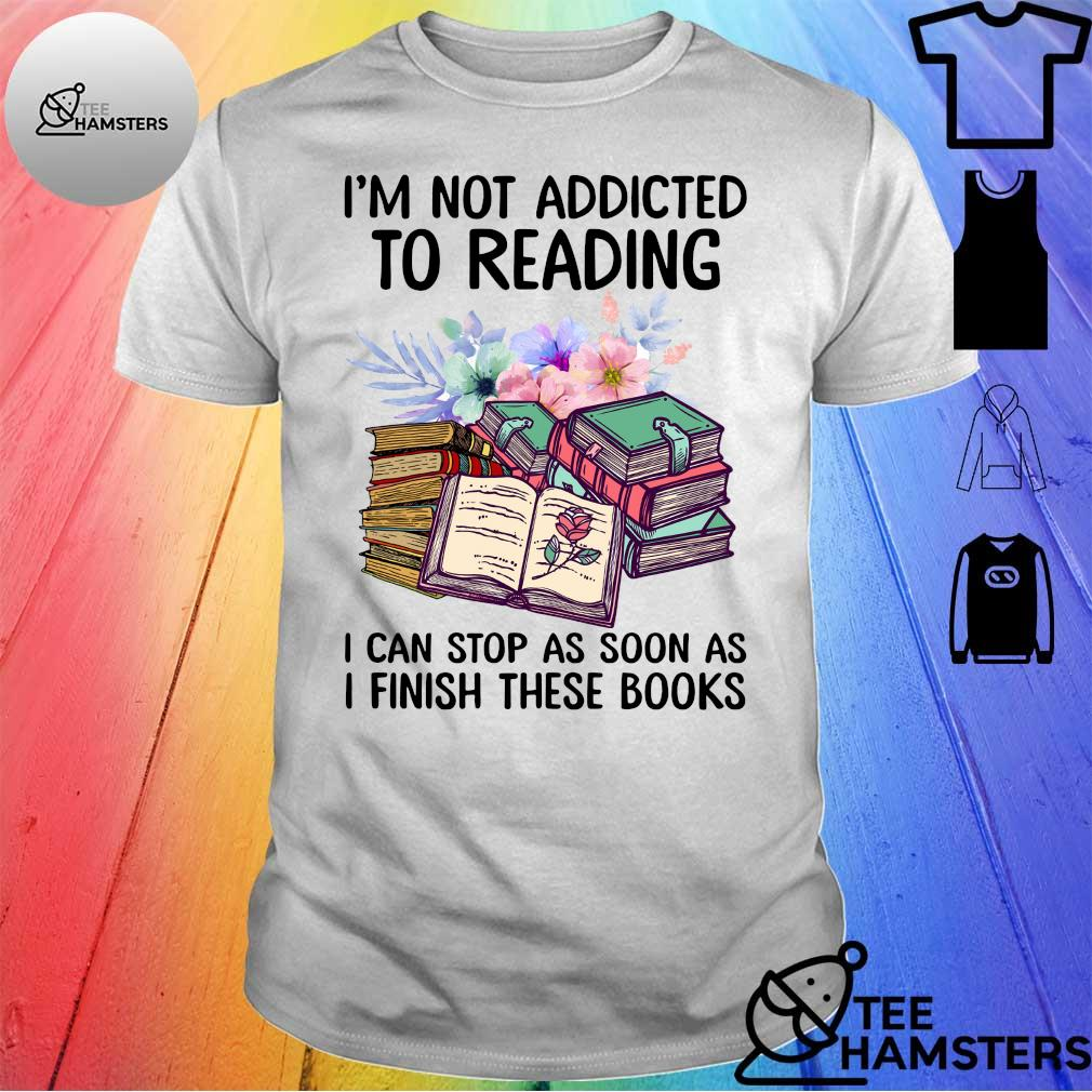 I'm not addicted to reading i can stop as soon as i finish these books shirt