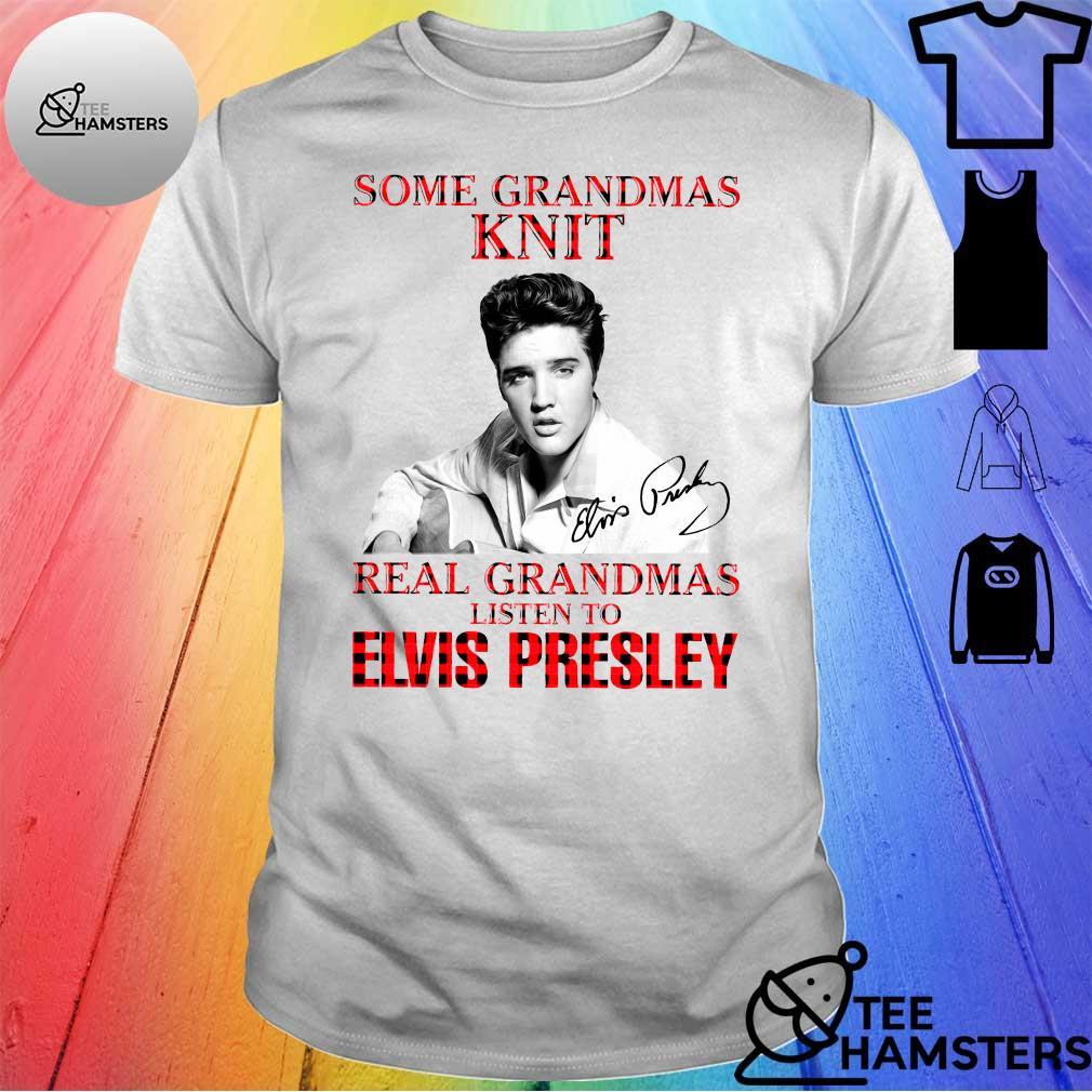 Some grandmas knit real grandmas listen to elvis presley shirt