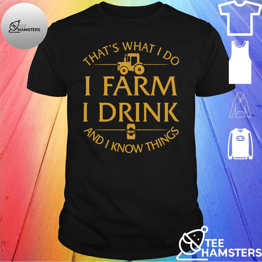 That's what I do I farm I drink beer and I know things shirt