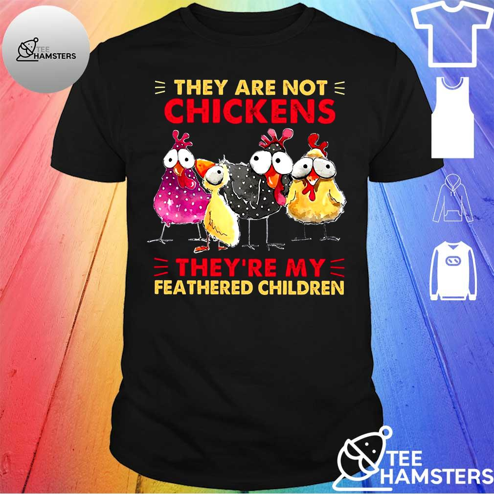 They are not chickens they're my feathered children shirt