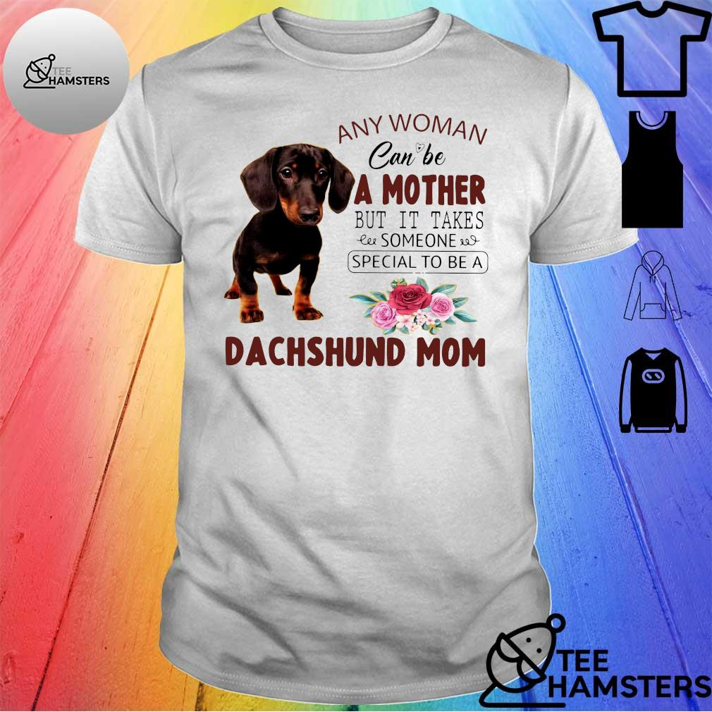 Dog any woman can be a mother but it takes someone special to be a dachshund mom shirt