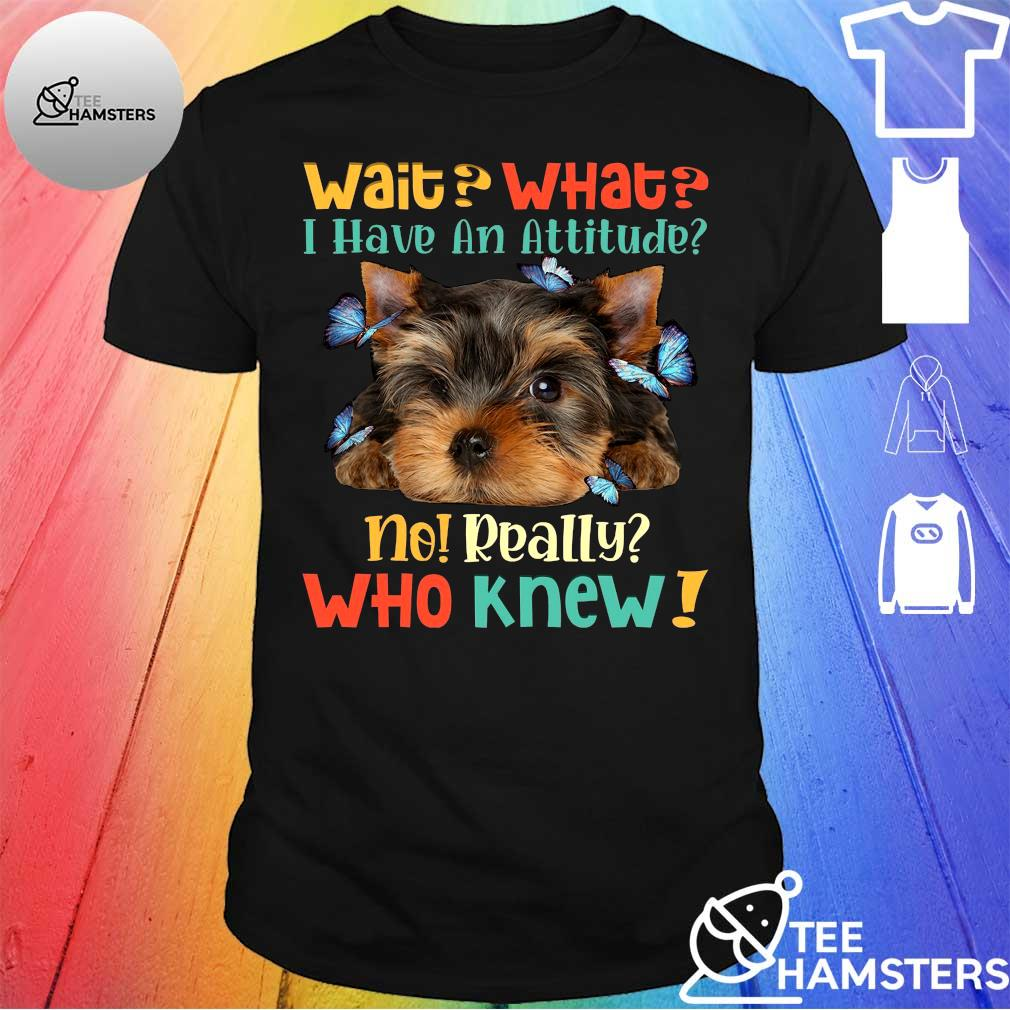 Dog Wait what I have an attitude no really who knew shirt