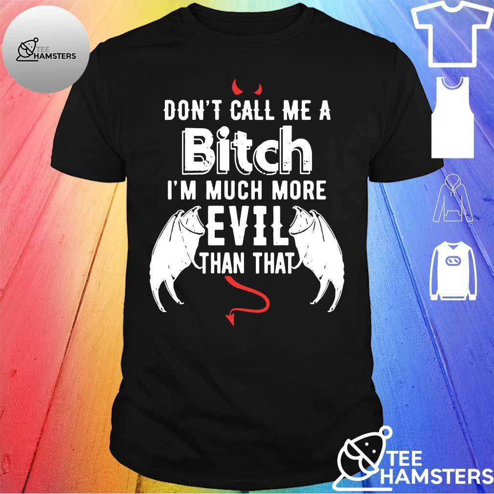 Don't call me a bitch I'm much more evil than that shirt