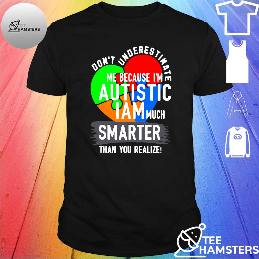 Don't underestimate me because I'm autistic I am much smarter than you realize shirt