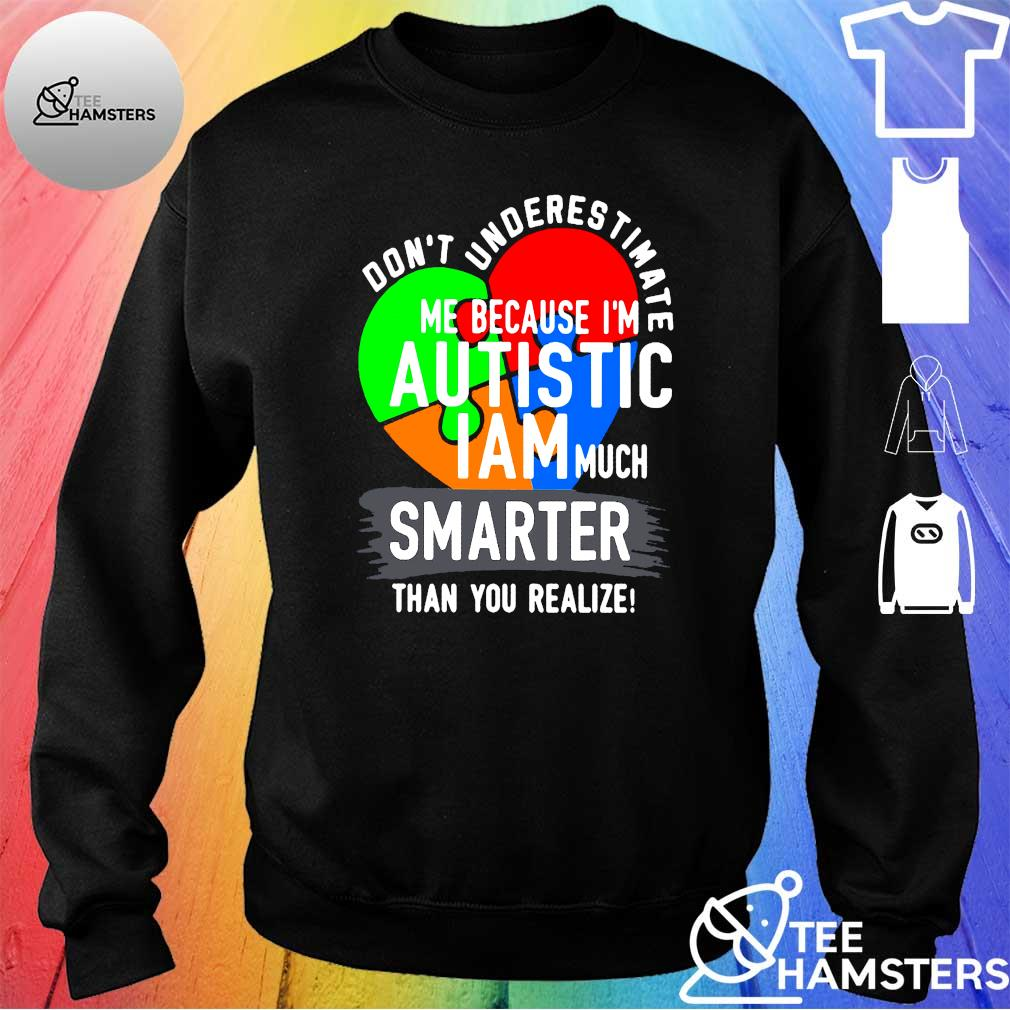 Don't underestimate me because I'm autistic I am much smarter than you realize s sweater
