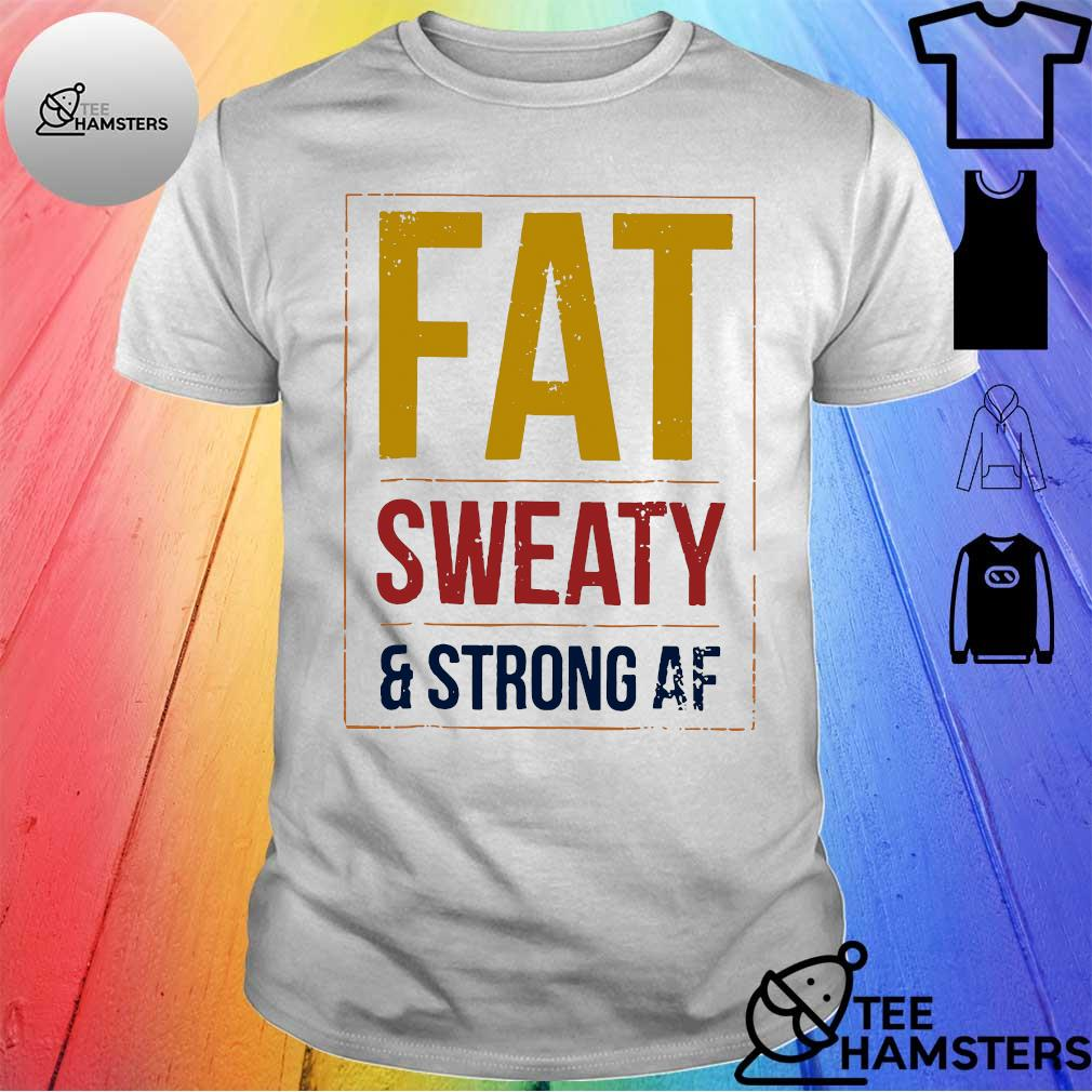 Fat sweaty and strong AF shirt