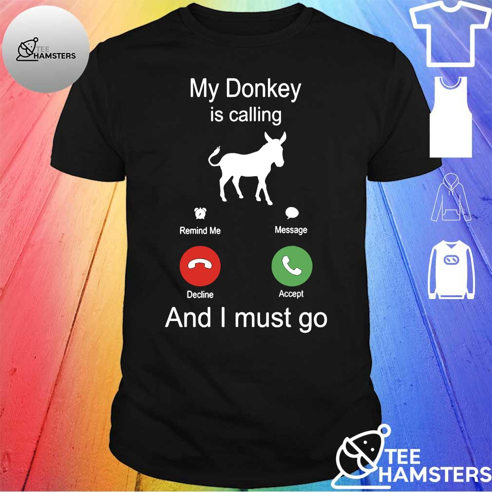 My donkey is calling and I must go shirt