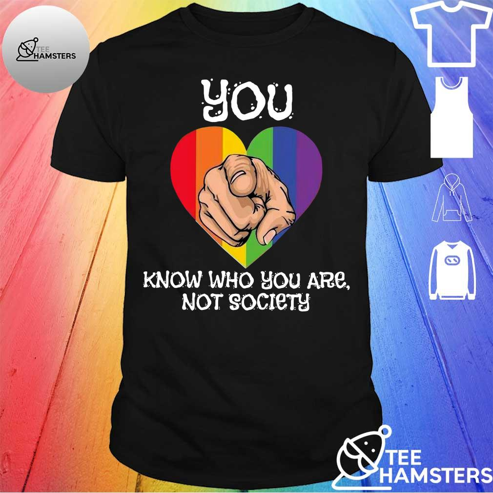 You know who you are not society heart LGBT shirt