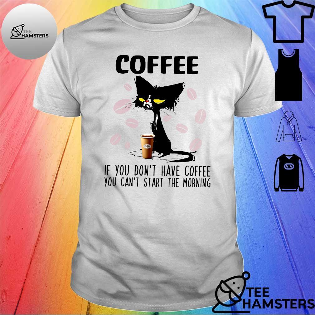 Black cat Coffee if you don't have coffee you can't start the morning shirt