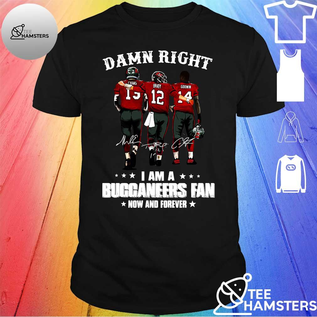 Damn right evans brady godwin i am a Buccaneers fan now and forever shirt