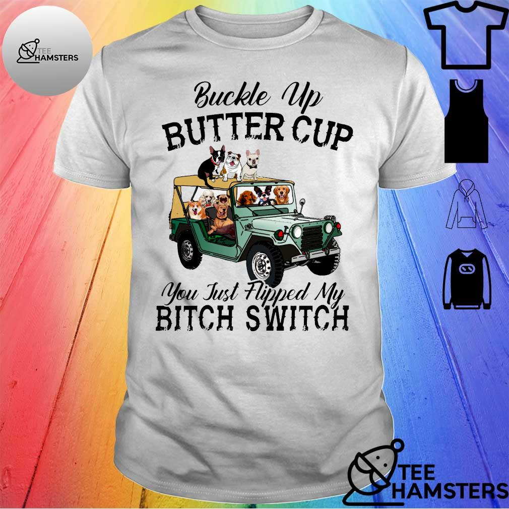 Dogs on car Buckle up buttercup you just flipped bitch switch shirt