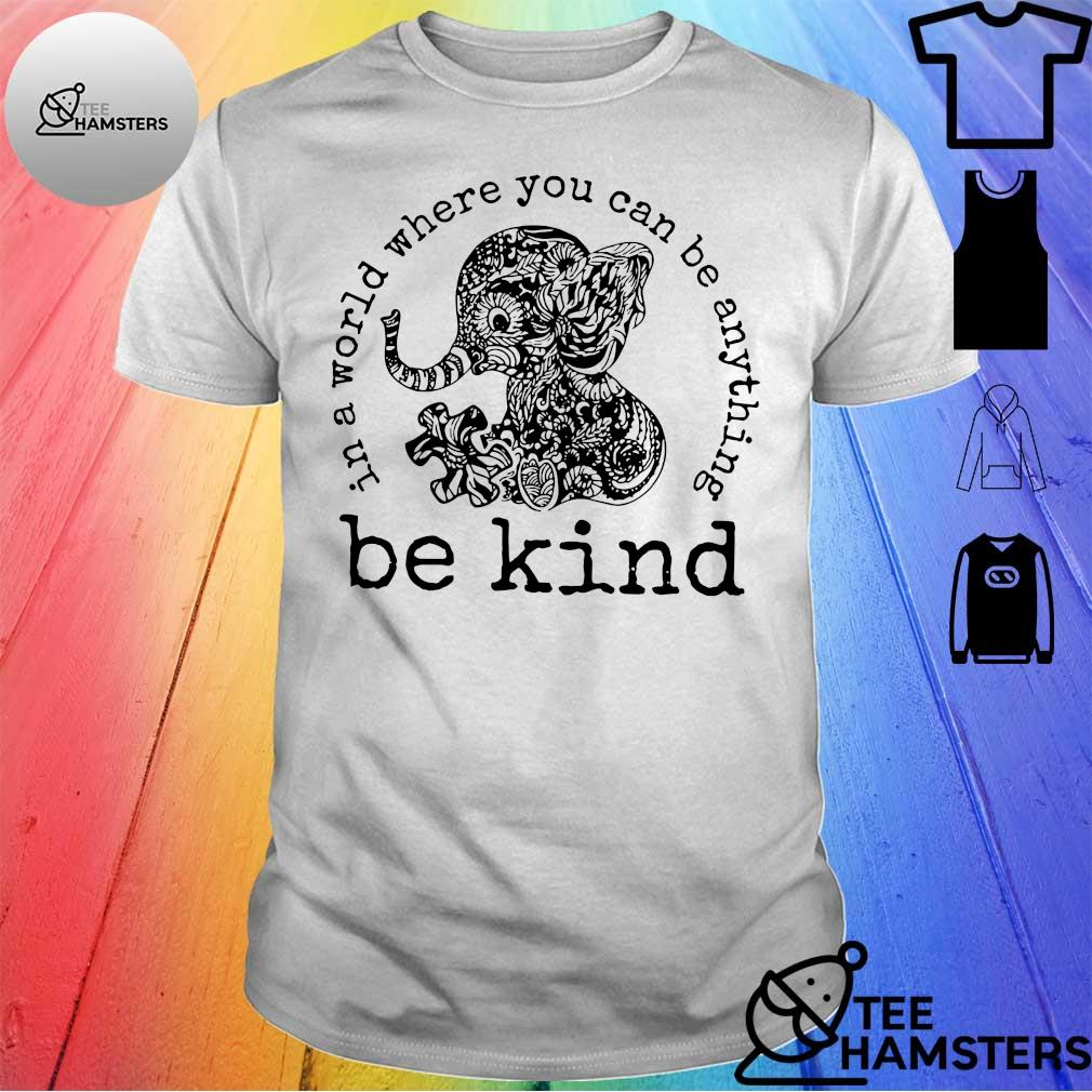 Elephant in a world where you can be anything be kind shirt