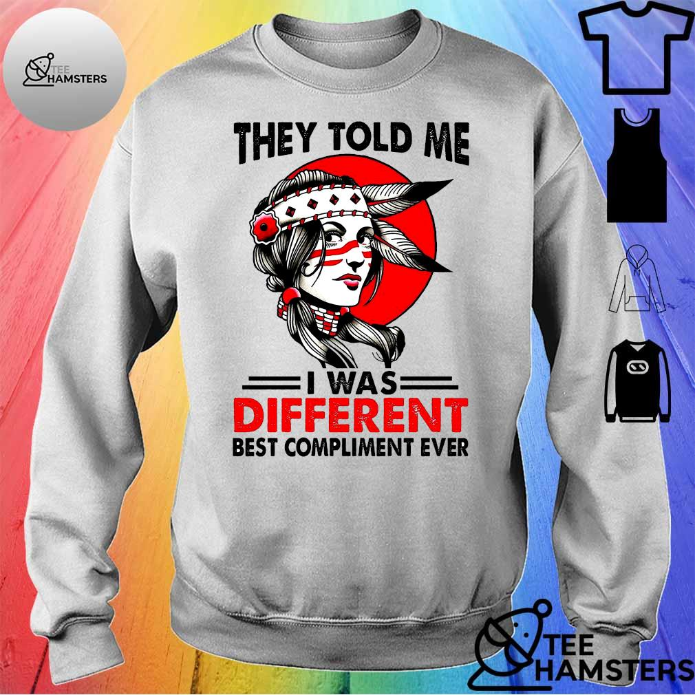 Girl They Told Me I Was Different Best Compliment Ever Shirt sweater