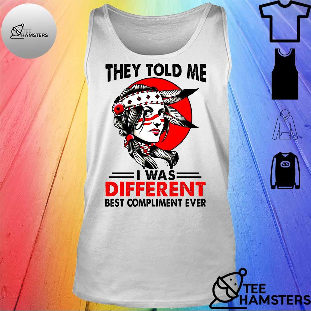 Girl They Told Me I Was Different Best Compliment Ever Shirt tank top