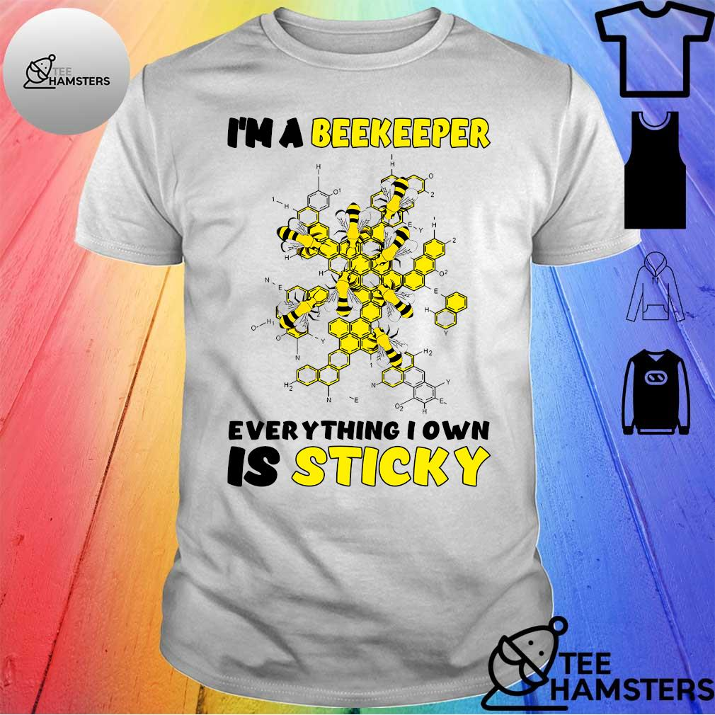 I'm a beekeeper everything i own is sticky shirt